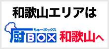 和歌山エリアは厨BOX和歌山へ